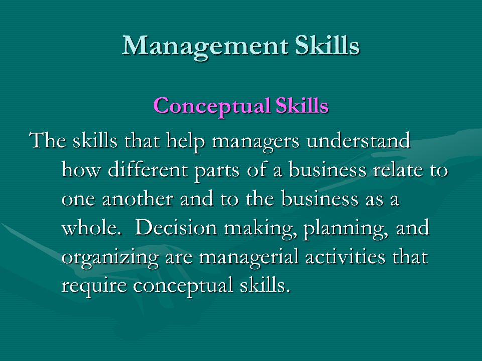 Management Skills Conceptual Skills The skills that help managers understand how different parts of a business relate to one another and to the busine