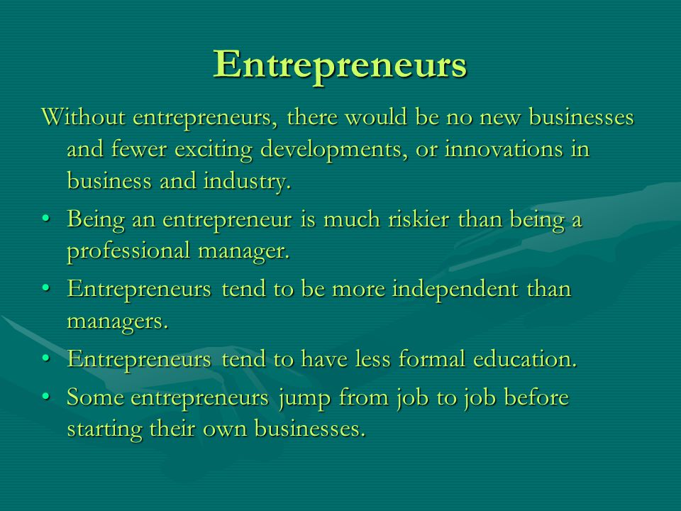 Entrepreneurs Without entrepreneurs, there would be no new businesses and fewer exciting developments, or innovations in business and industry. Being
