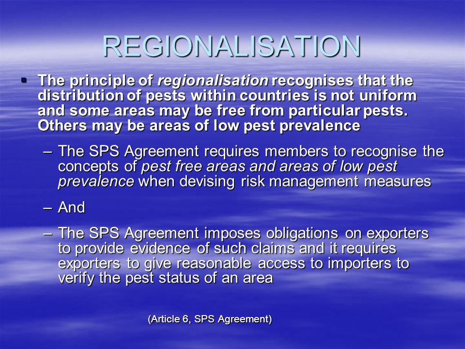 REGIONALISATION The principle of regionalisation recognises that the distribution of pests within countries is not uniform and some areas may be free from particular pests.