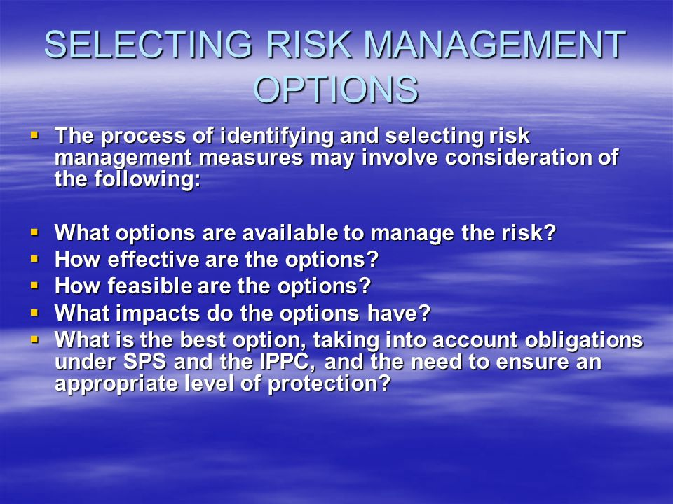 SELECTING RISK MANAGEMENT OPTIONS The process of identifying and selecting risk management measures may involve consideration of the following: The pr
