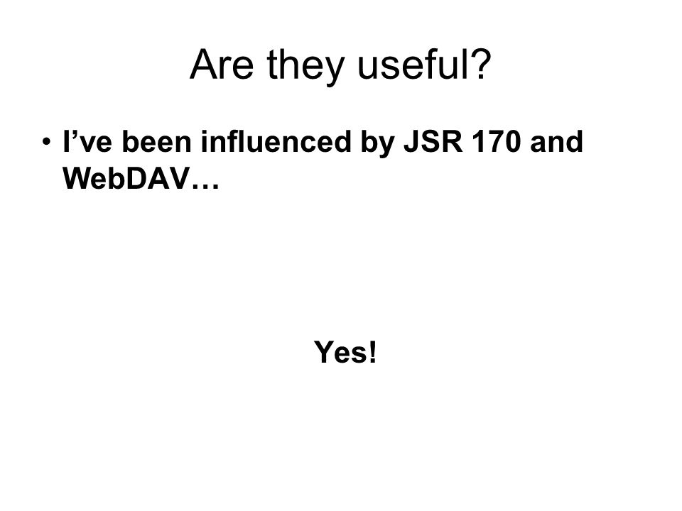 Are they useful Ive been influenced by JSR 170 and WebDAV… Yes!