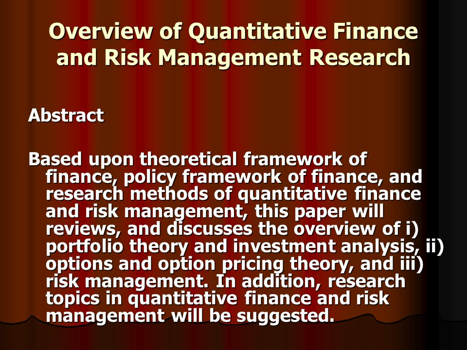 Overview of Quantitative Finance and Risk Management Research Abstract Based upon theoretical framework of finance, policy framework of finance, and research methods of quantitative finance and risk management, this paper will reviews, and discusses the overview of i) portfolio theory and investment analysis, ii) options and option pricing theory, and iii) risk management.
