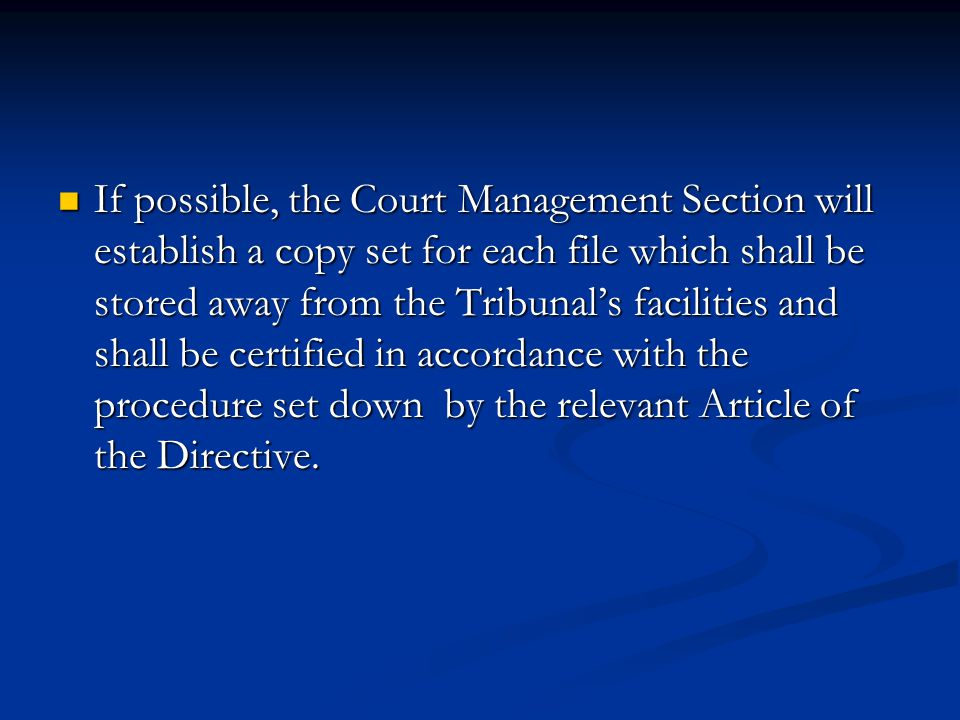 If possible, the Court Management Section will establish a copy set for each file which shall be stored away from the Tribunals facilities and shall b
