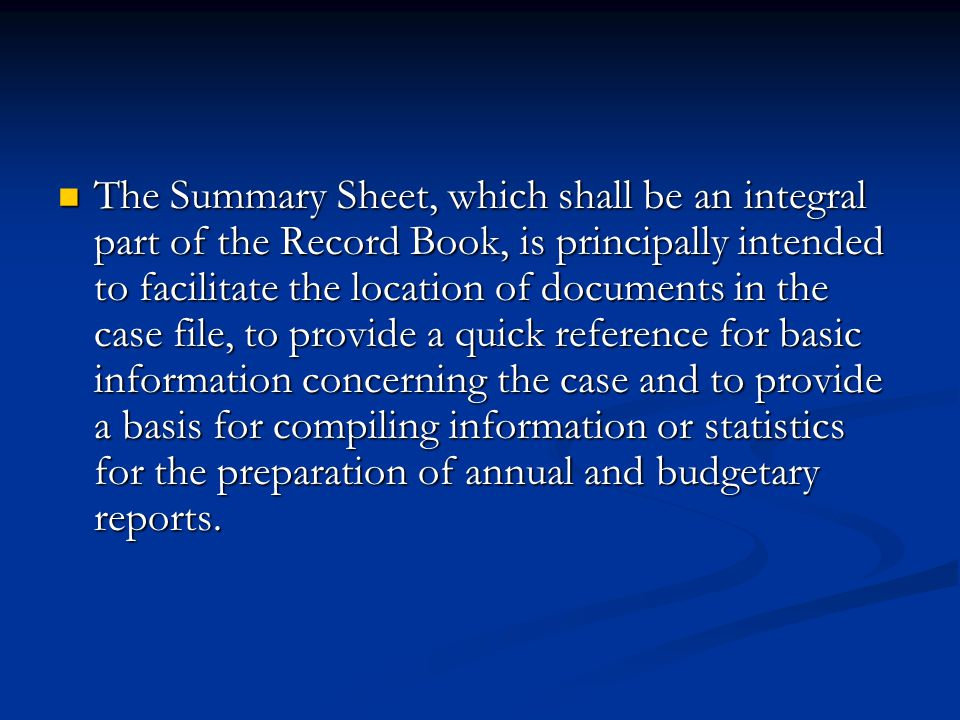 The Summary Sheet, which shall be an integral part of the Record Book, is principally intended to facilitate the location of documents in the case file, to provide a quick reference for basic information concerning the case and to provide a basis for compiling information or statistics for the preparation of annual and budgetary reports.