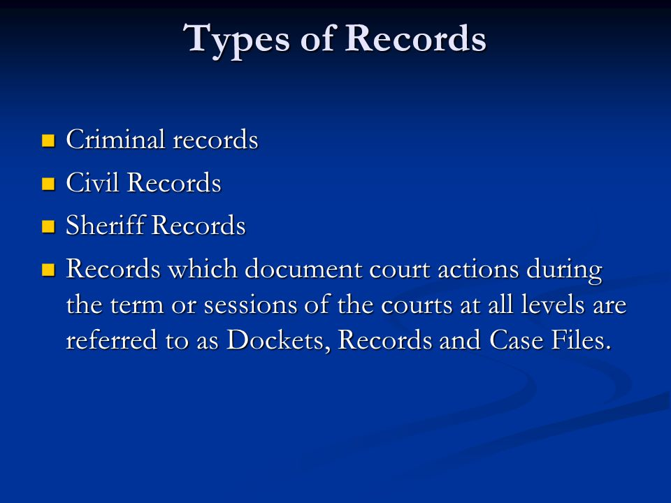 Types of Records Criminal records Criminal records Civil Records Civil Records Sheriff Records Sheriff Records Records which document court actions during the term or sessions of the courts at all levels are referred to as Dockets, Records and Case Files.
