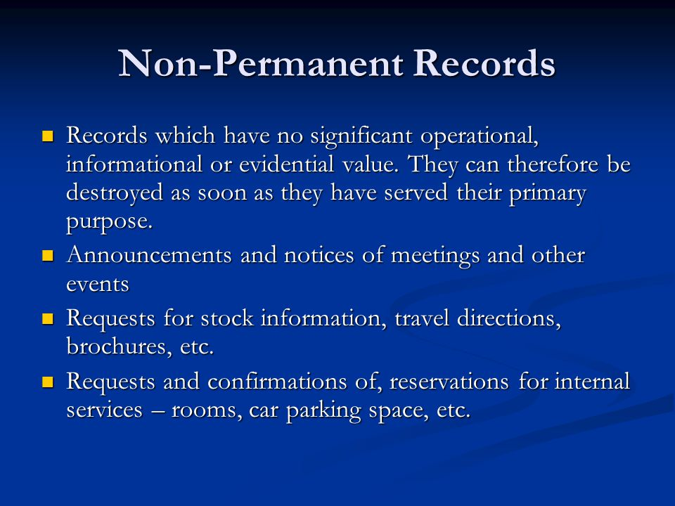 Non-Permanent Records Records which have no significant operational, informational or evidential value. They can therefore be destroyed as soon as the