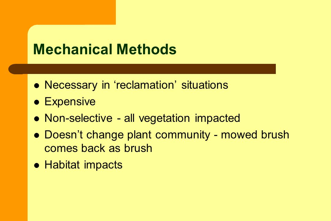 Mechanical Methods Necessary in reclamation situations Expensive Non-selective - all vegetation impacted Doesnt change plant community - mowed brush comes back as brush Habitat impacts