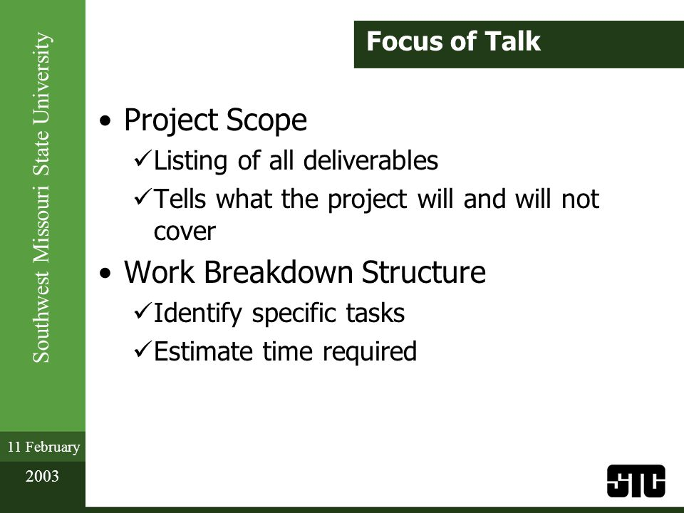 Southwest Missouri State University 11 February 2003 Focus of Talk Project Scope Listing of all deliverables Tells what the project will and will not cover Work Breakdown Structure Identify specific tasks Estimate time required