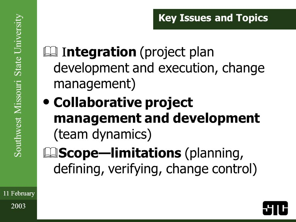 Southwest Missouri State University 11 February 2003 Key Issues and Topics & ntegration (project plan development and execution, change management) Collaborative project management and development (team dynamics) & Scopelimitations (planning, defining, verifying, change control)