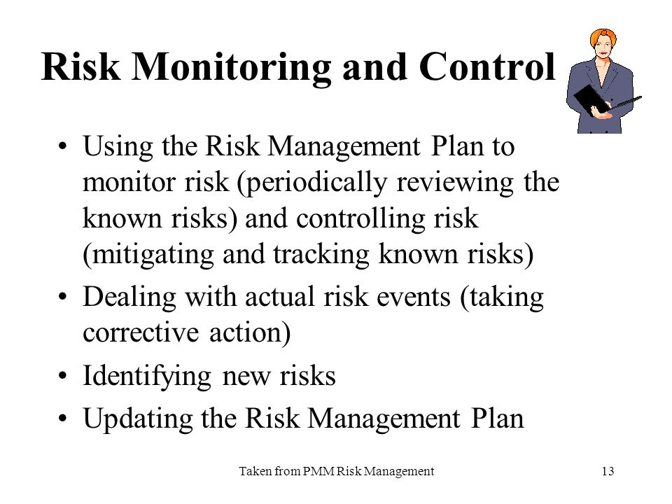 Taken from PMM Risk Management13 Risk Monitoring and Control Using the Risk Management Plan to monitor risk (periodically reviewing the known risks) and controlling risk (mitigating and tracking known risks) Dealing with actual risk events (taking corrective action) Identifying new risks Updating the Risk Management Plan