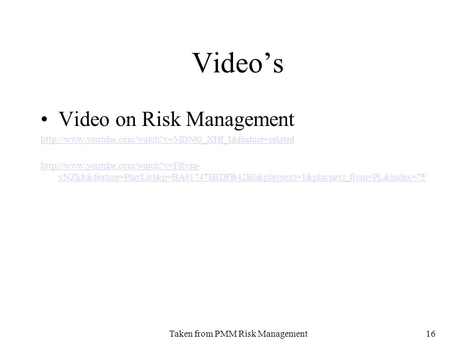 Taken from PMM Risk Management16 Videos Video on Risk Management http://www.youtube.com/watch v=MDNt0_XHf_I&feature=related http://www.youtube.com/watch v=FRvsa- yNZk8&feature=PlayList&p=BA917478BDFB42B0&playnext=1&playnext_from=PL&index=75