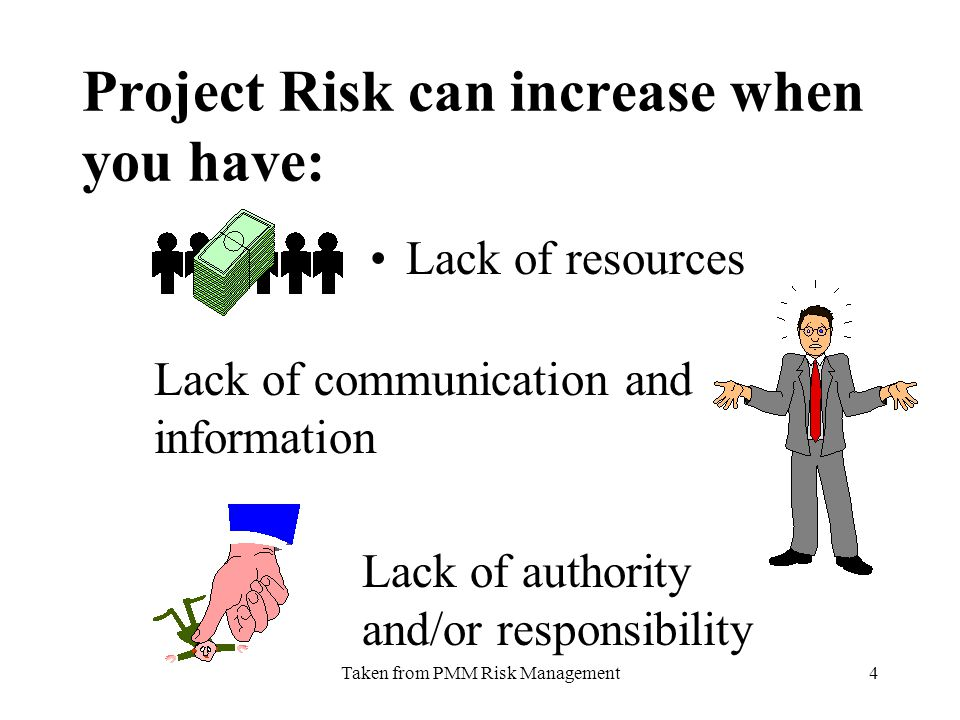 Taken from PMM Risk Management4 Project Risk can increase when you have: Lack of resources Lack of communication and information Lack of authority and