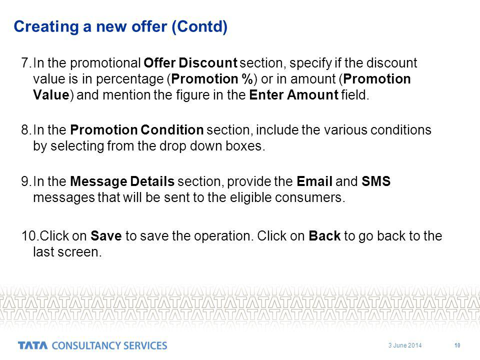 3 June 2014 10 Creating a new offer (Contd) 7.In the promotional Offer Discount section, specify if the discount value is in percentage (Promotion %) or in amount (Promotion Value) and mention the figure in the Enter Amount field.