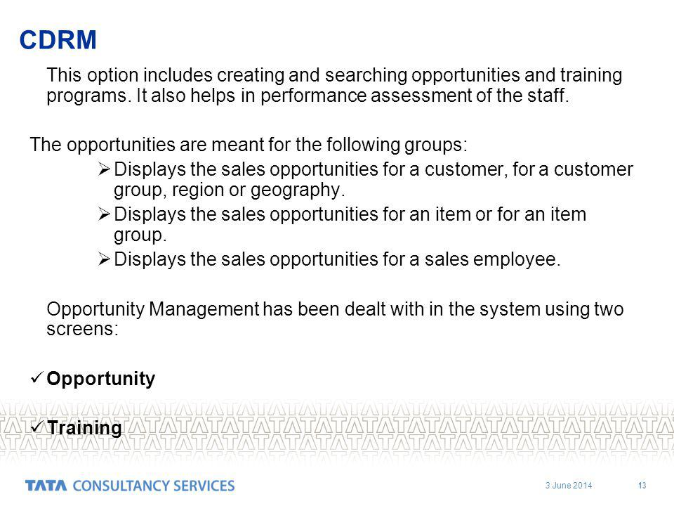 3 June 2014 13 CDRM This option includes creating and searching opportunities and training programs. It also helps in performance assessment of the st