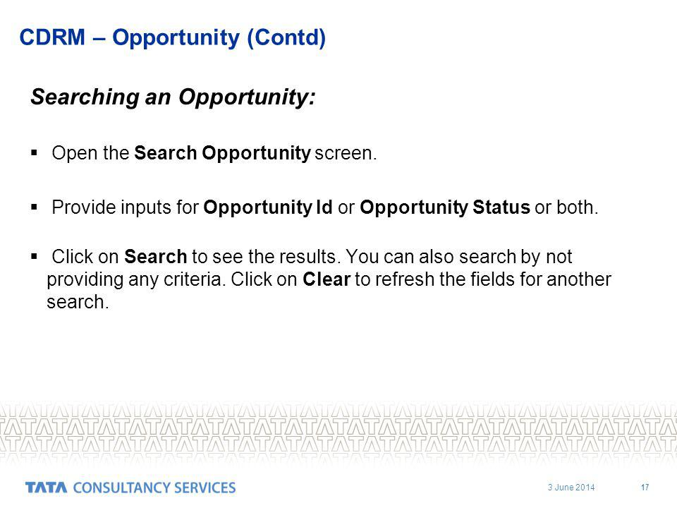 3 June 2014 17 CDRM – Opportunity (Contd) Searching an Opportunity: Open the Search Opportunity screen. Provide inputs for Opportunity Id or Opportuni