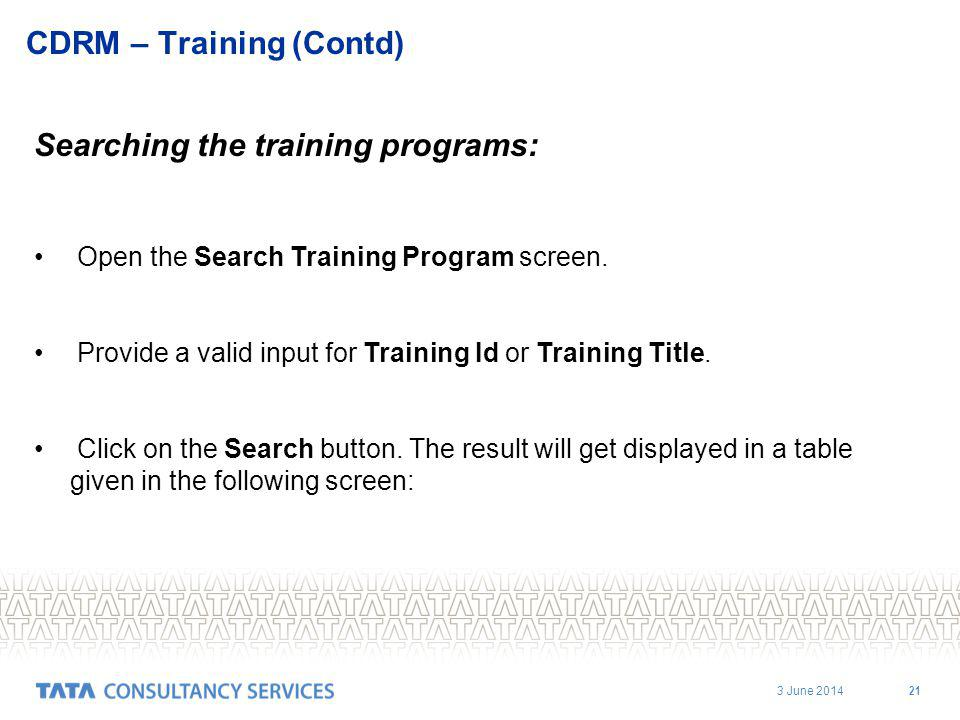 3 June 2014 21 CDRM – Training (Contd) Searching the training programs: Open the Search Training Program screen.