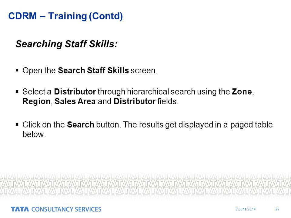 3 June 2014 25 CDRM – Training (Contd) Searching Staff Skills: Open the Search Staff Skills screen. Select a Distributor through hierarchical search u