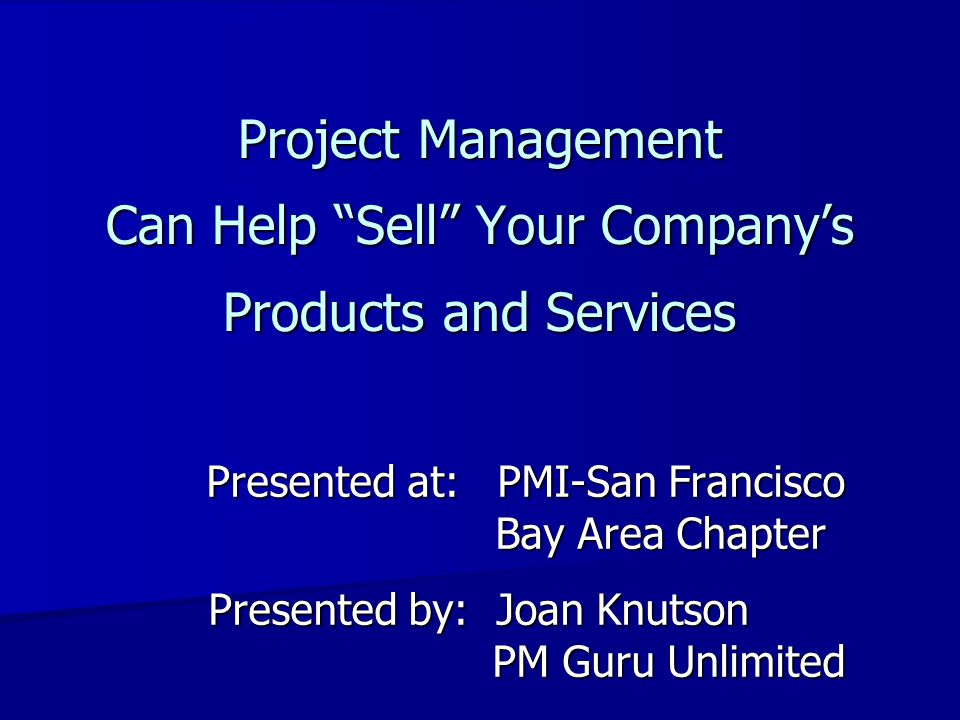 Presented at:PMI-San Francisco Bay Area Chapter Presented at:PMI-San Francisco Bay Area Chapter Presented by:Joan Knutson PM Guru Unlimited Project Ma