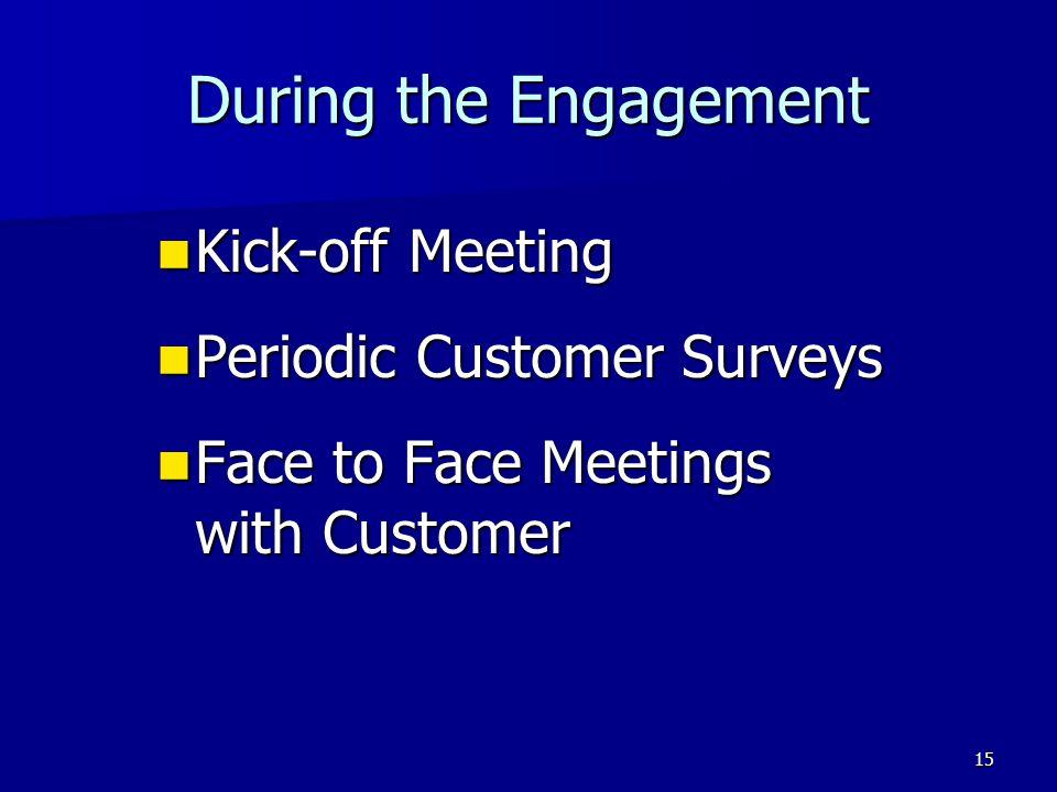 15 During the Engagement Kick-off Meeting Kick-off Meeting Periodic Customer Surveys Periodic Customer Surveys Face to Face Meetings with Customer Fac
