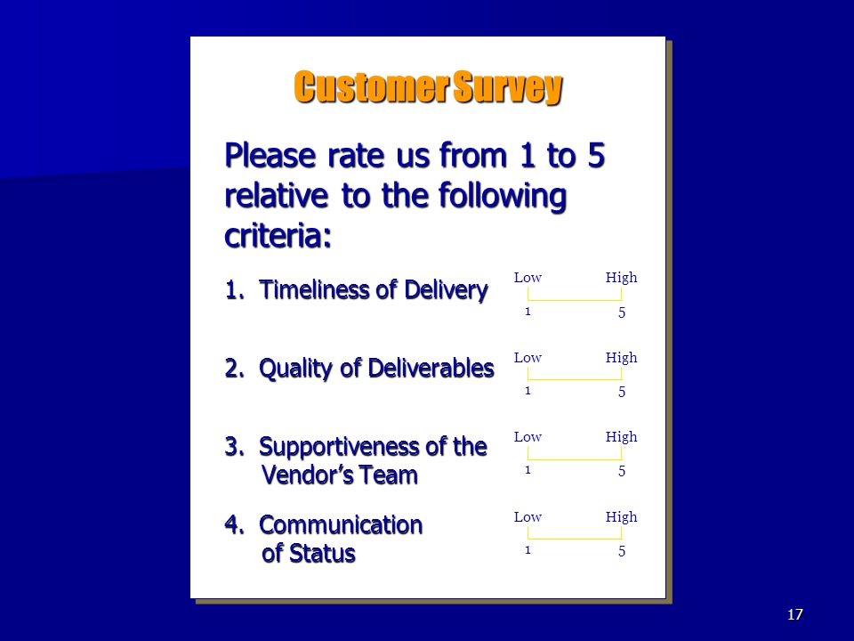 17 Customer Survey Please rate us from 1 to 5 relative to the following criteria: 1. Timeliness of Delivery 2. Quality of Deliverables 3. Supportivene