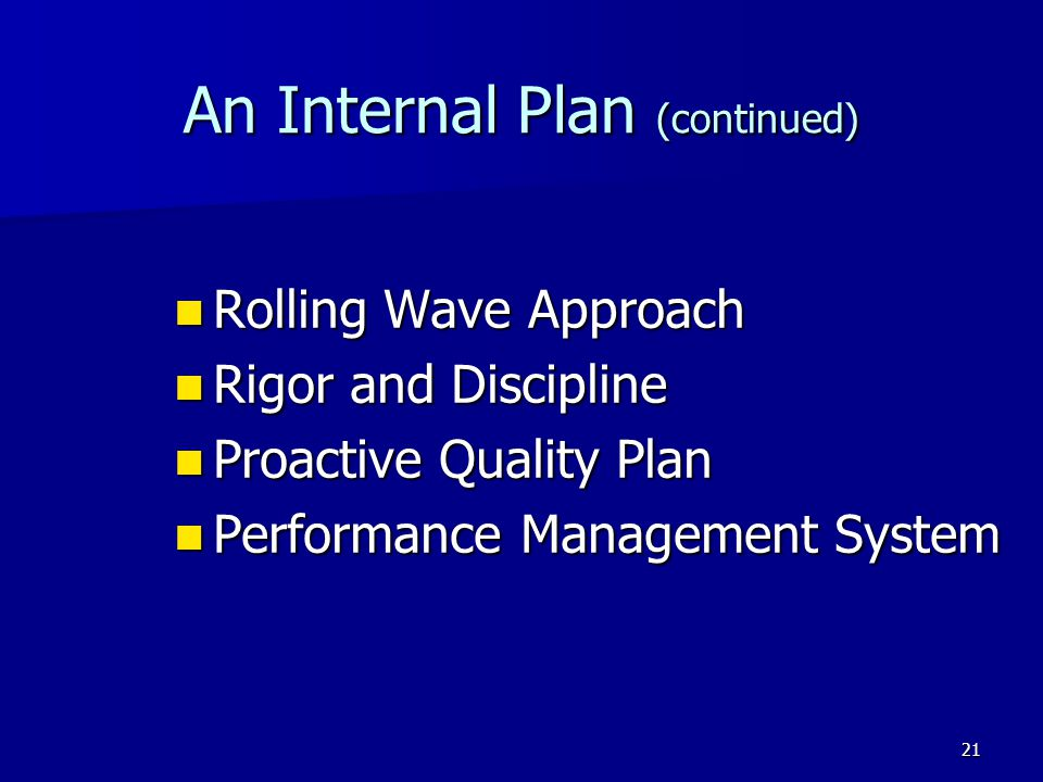 21 An Internal Plan (continued) Rolling Wave Approach Rolling Wave Approach Rigor and Discipline Rigor and Discipline Proactive Quality Plan Proactive