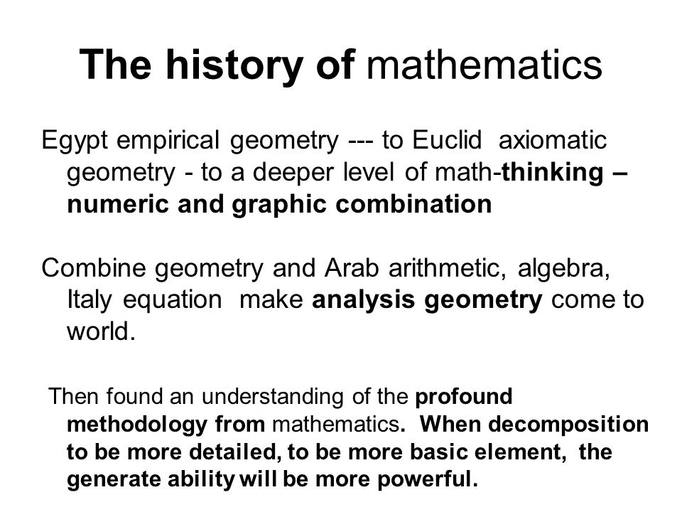The history of mathematics Egypt empirical geometry --- to Euclid axiomatic geometry - to a deeper level of math-thinking – numeric and graphic combination Combine geometry and Arab arithmetic, algebra, Italy equation make analysis geometry come to world.