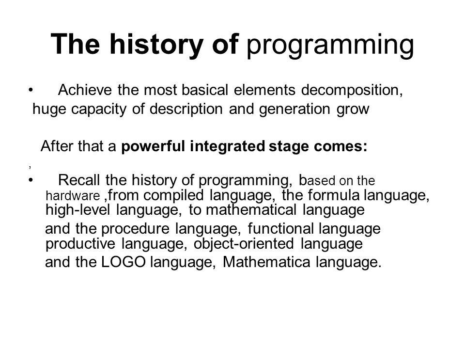 The history of programming Achieve the most basical elements decomposition, huge capacity of description and generation grow After that a powerful integrated stage comes:, Recall the history of programming, b ased on the hardware,from compiled language, the formula language, high-level language, to mathematical language and the procedure language, functional language productive language, object-oriented language and the LOGO language, Mathematica language.