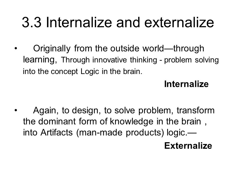 3.3 Internalize and externalize Originally from the outside worldthrough learning, Through innovative thinking - problem solving into the concept Logic in the brain.