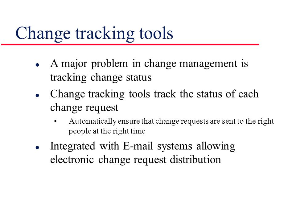 l A major problem in change management is tracking change status l Change tracking tools track the status of each change request Automatically ensure