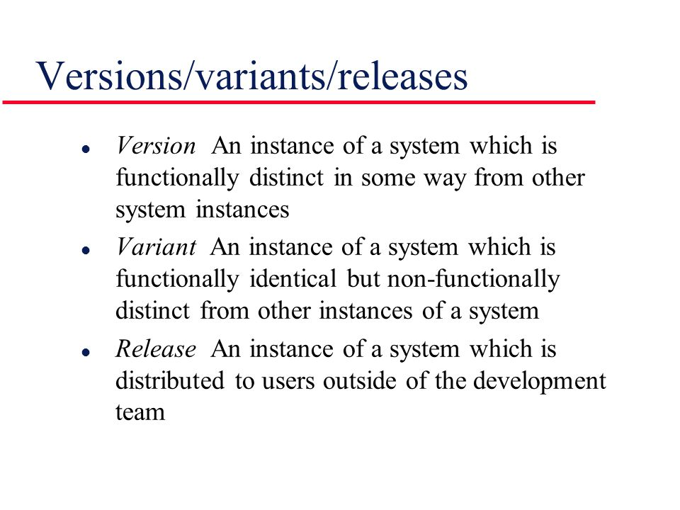 l Version An instance of a system which is functionally distinct in some way from other system instances l Variant An instance of a system which is fu
