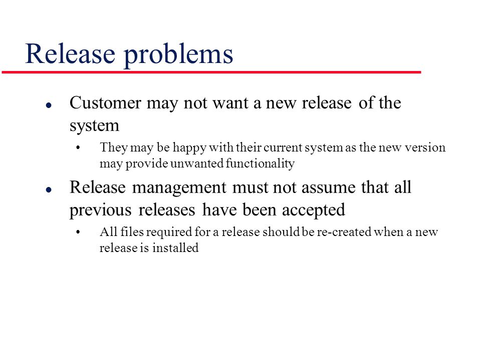 l Customer may not want a new release of the system They may be happy with their current system as the new version may provide unwanted functionality