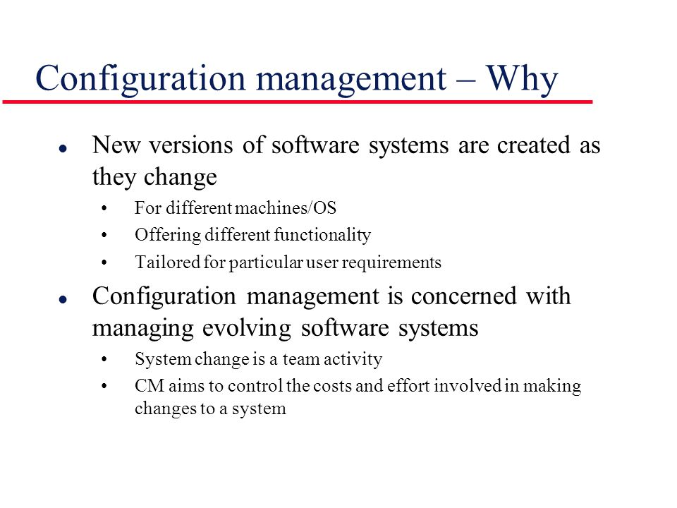 l New versions of software systems are created as they change For different machines/OS Offering different functionality Tailored for particular user