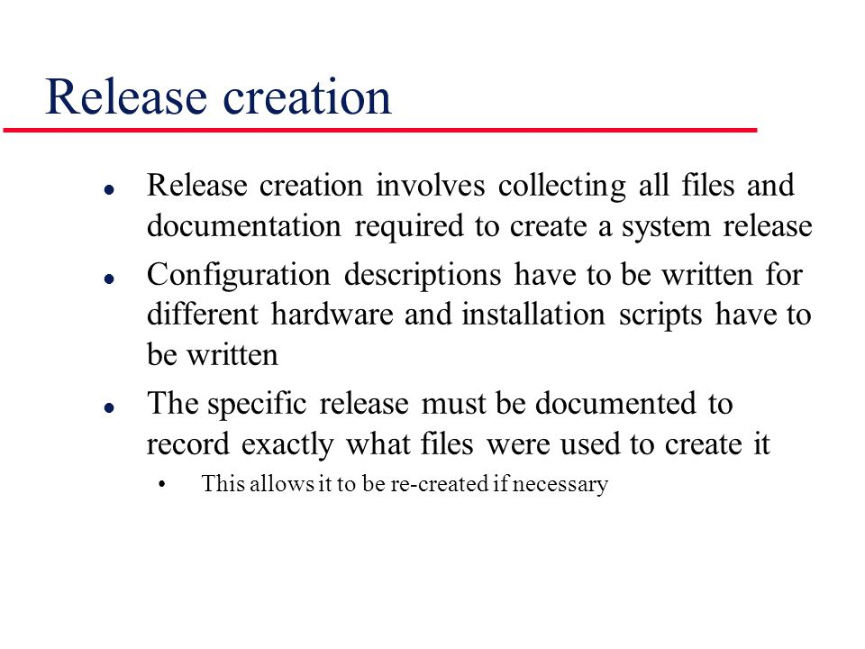 Release creation l Release creation involves collecting all files and documentation required to create a system release l Configuration descriptions h
