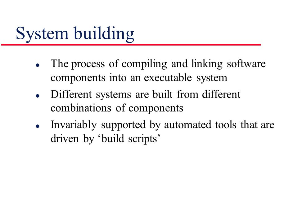 l The process of compiling and linking software components into an executable system l Different systems are built from different combinations of comp