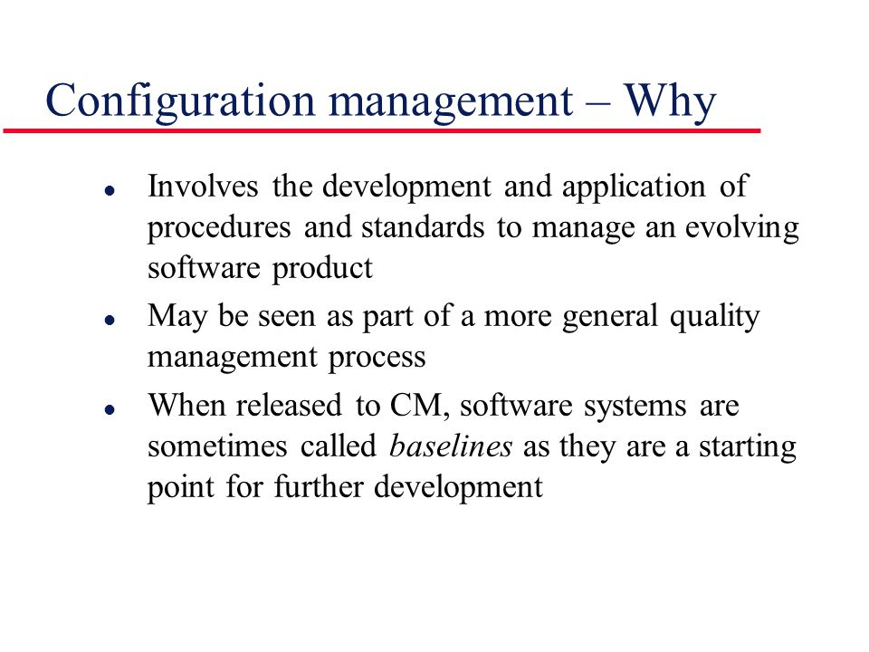 l Involves the development and application of procedures and standards to manage an evolving software product l May be seen as part of a more general