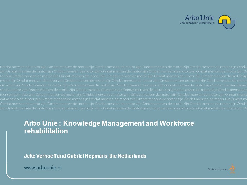 www.arbounie.nl Arbo Unie : Knowledge Management and Workforce rehabilitation Jelte Verhoeff and Gabriel Hopmans, the Netherlands
