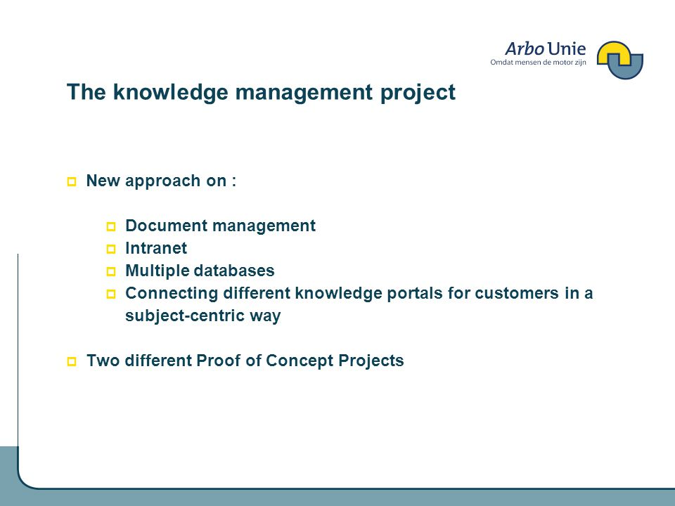 The knowledge management project New approach on : Document management Intranet Multiple databases Connecting different knowledge portals for customers in a subject-centric way Two different Proof of Concept Projects