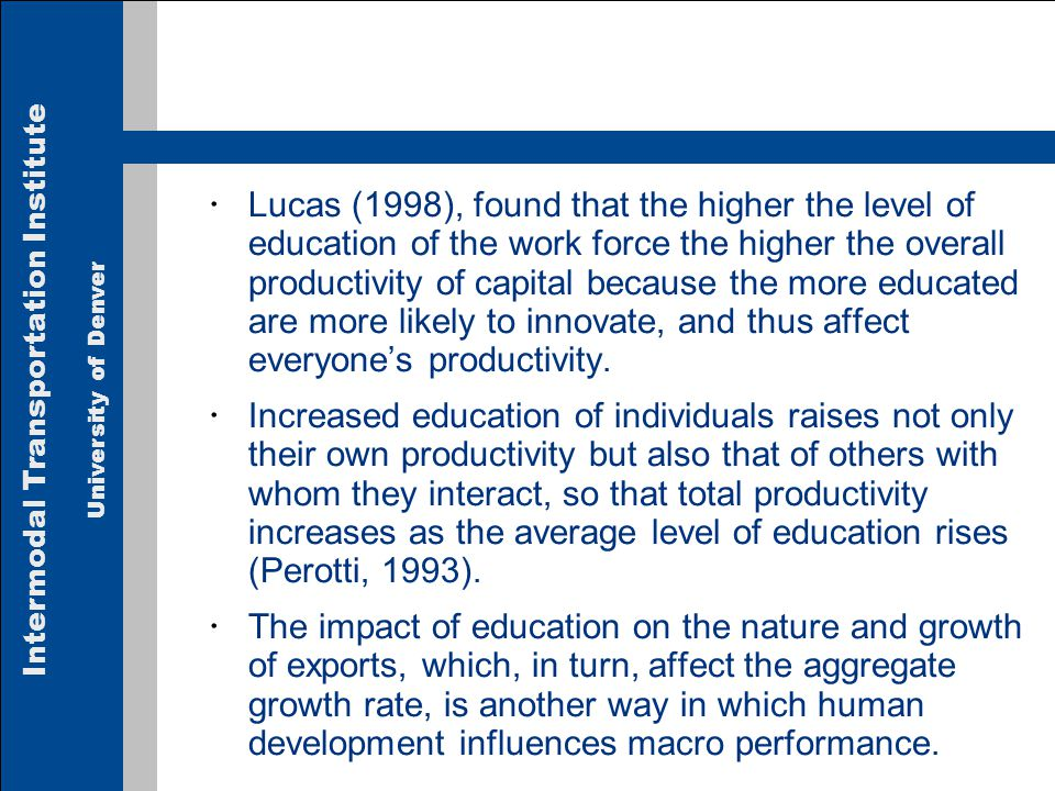 Intermodal Transportation Institute University of Denver Lucas (1998), found that the higher the level of education of the work force the higher the overall productivity of capital because the more educated are more likely to innovate, and thus affect everyones productivity.