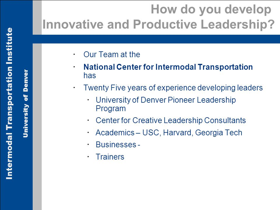 Intermodal Transportation Institute University of Denver How do you develop Innovative and Productive Leadership.