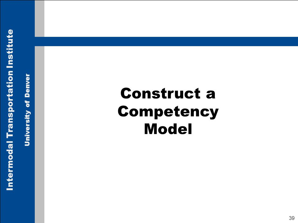 Intermodal Transportation Institute University of Denver 39 Construct a Competency Model