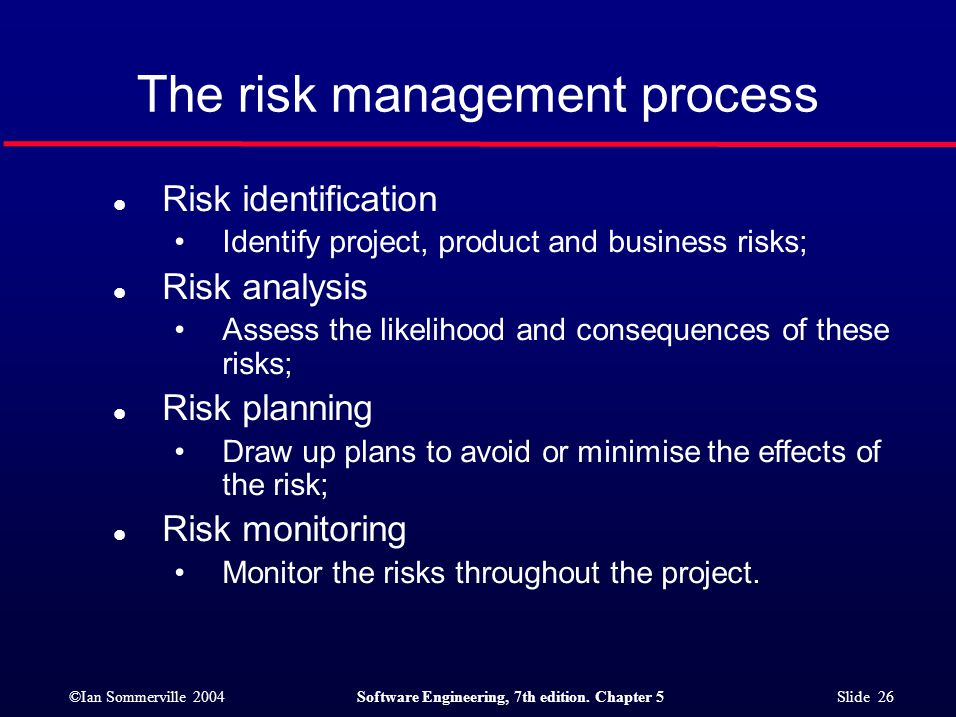 ©Ian Sommerville 2004Software Engineering, 7th edition. Chapter 5 Slide 26 The risk management process l Risk identification Identify project, product