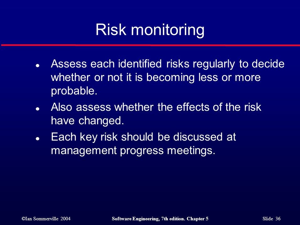 ©Ian Sommerville 2004Software Engineering, 7th edition. Chapter 5 Slide 36 Risk monitoring l Assess each identified risks regularly to decide whether
