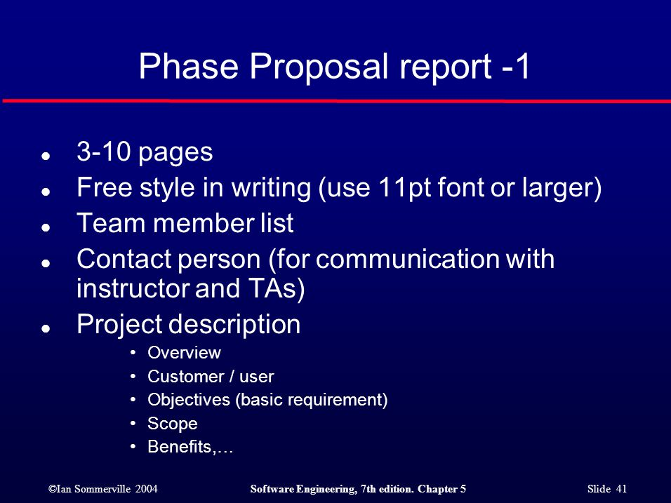 ©Ian Sommerville 2004Software Engineering, 7th edition. Chapter 5 Slide 41 Phase Proposal report -1 l 3-10 pages l Free style in writing (use 11pt fon