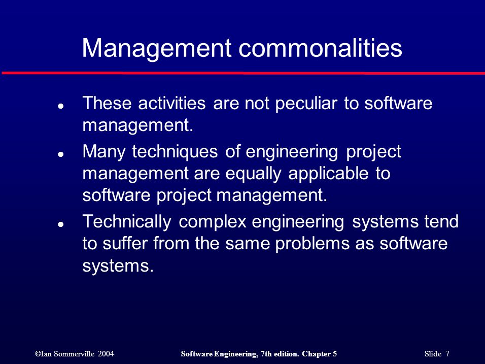 ©Ian Sommerville 2004Software Engineering, 7th edition. Chapter 5 Slide 7 l These activities are not peculiar to software management. l Many technique