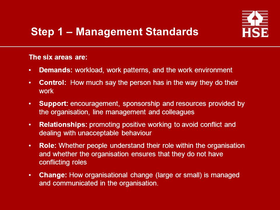 Step 1: Identify the hazards Step 2: Decide who might be harmed and how Step 3: Evaluate the risk and take action Step 4: Record your findings Step 5: Monitor and review The Management Standards Gathering information Linking to problems Communicating the results Action planning Evaluation / Continuous Improvement The Management Standards