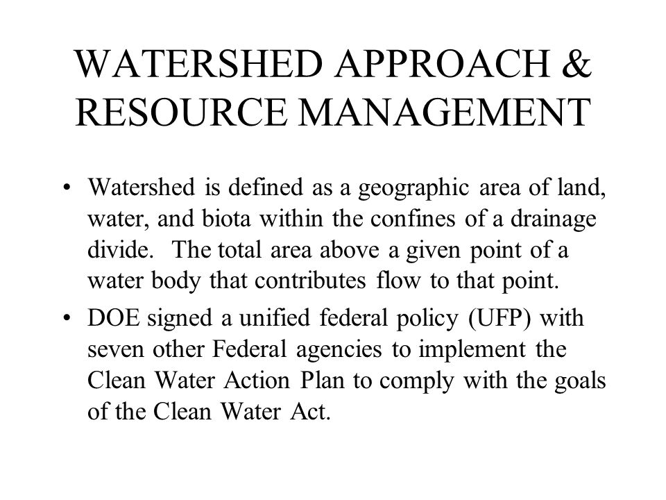 WATERSHED APPROACH & RESOURCE MANAGEMENT Watershed is defined as a geographic area of land, water, and biota within the confines of a drainage divide.