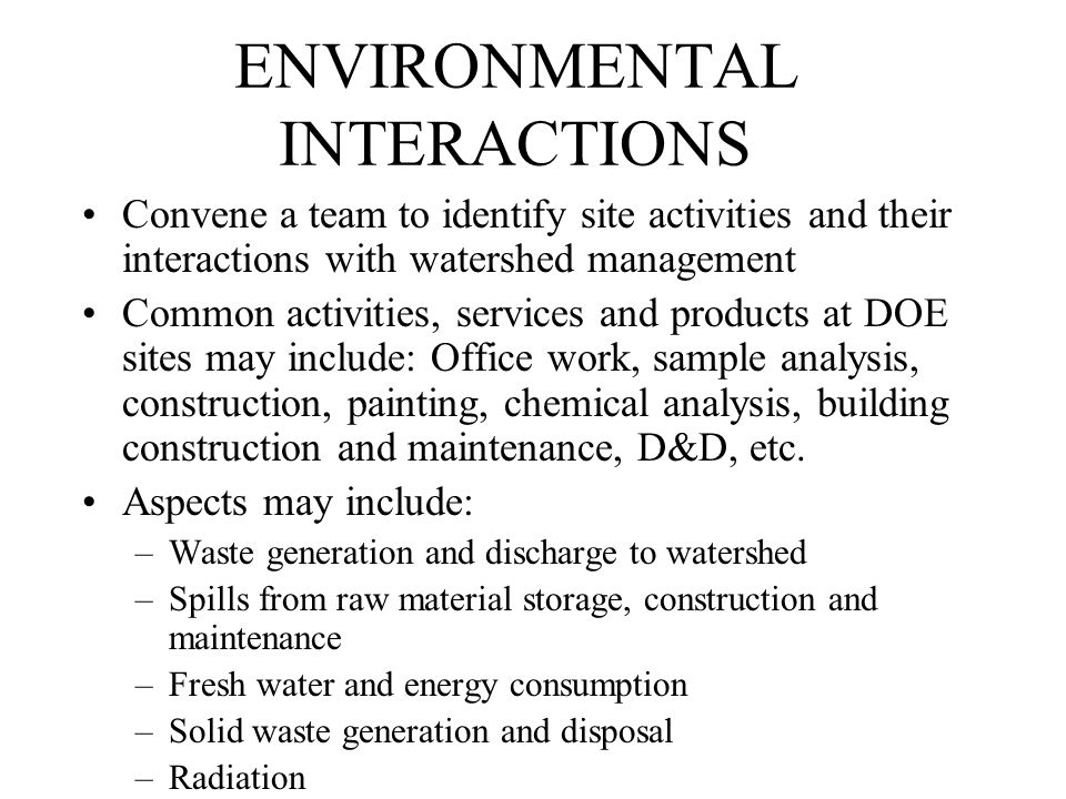 ENVIRONMENTAL INTERACTIONS Convene a team to identify site activities and their interactions with watershed management Common activities, services and products at DOE sites may include: Office work, sample analysis, construction, painting, chemical analysis, building construction and maintenance, D&D, etc.
