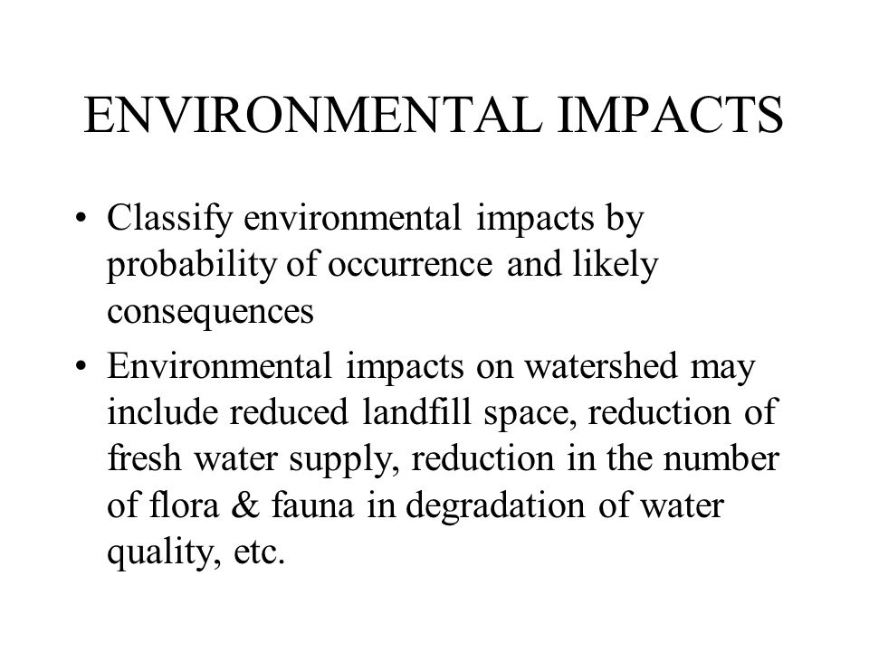 ENVIRONMENTAL IMPACTS Classify environmental impacts by probability of occurrence and likely consequences Environmental impacts on watershed may include reduced landfill space, reduction of fresh water supply, reduction in the number of flora & fauna in degradation of water quality, etc.
