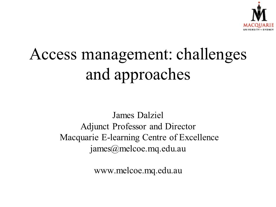 Access management: challenges and approaches James Dalziel Adjunct Professor and Director Macquarie E-learning Centre of Excellence