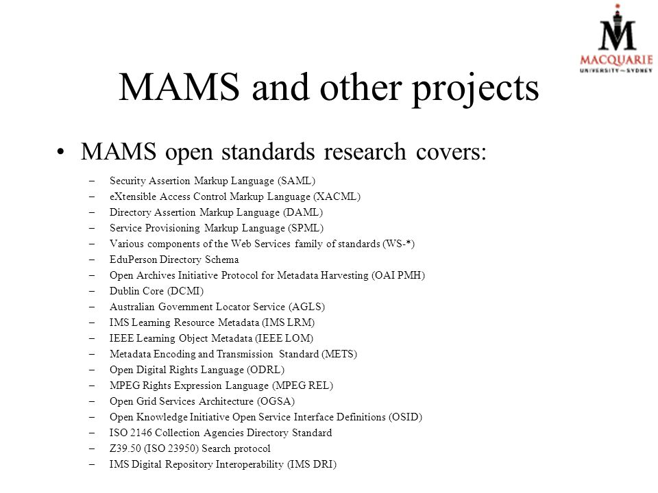 MAMS and other projects MAMS open standards research covers: –Security Assertion Markup Language (SAML) –eXtensible Access Control Markup Language (XACML) –Directory Assertion Markup Language (DAML) –Service Provisioning Markup Language (SPML) –Various components of the Web Services family of standards (WS-*) –EduPerson Directory Schema –Open Archives Initiative Protocol for Metadata Harvesting (OAI PMH) –Dublin Core (DCMI) –Australian Government Locator Service (AGLS) –IMS Learning Resource Metadata (IMS LRM) –IEEE Learning Object Metadata (IEEE LOM) –Metadata Encoding and Transmission Standard (METS) –Open Digital Rights Language (ODRL) –MPEG Rights Expression Language (MPEG REL) –Open Grid Services Architecture (OGSA) –Open Knowledge Initiative Open Service Interface Definitions (OSID) –ISO 2146 Collection Agencies Directory Standard –Z39.50 (ISO 23950) Search protocol –IMS Digital Repository Interoperability (IMS DRI)
